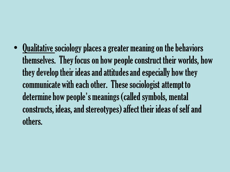 Qualitative sociology places a greater meaning on the behaviors themselves.