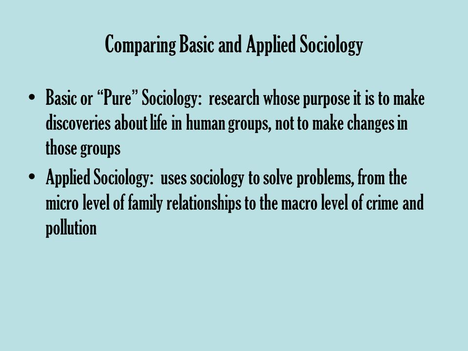 Comparing Basic and Applied Sociology Basic or Pure Sociology: research whose purpose it is to make discoveries about life in human groups, not to make changes in those groups Applied Sociology: uses sociology to solve problems, from the micro level of family relationships to the macro level of crime and pollution