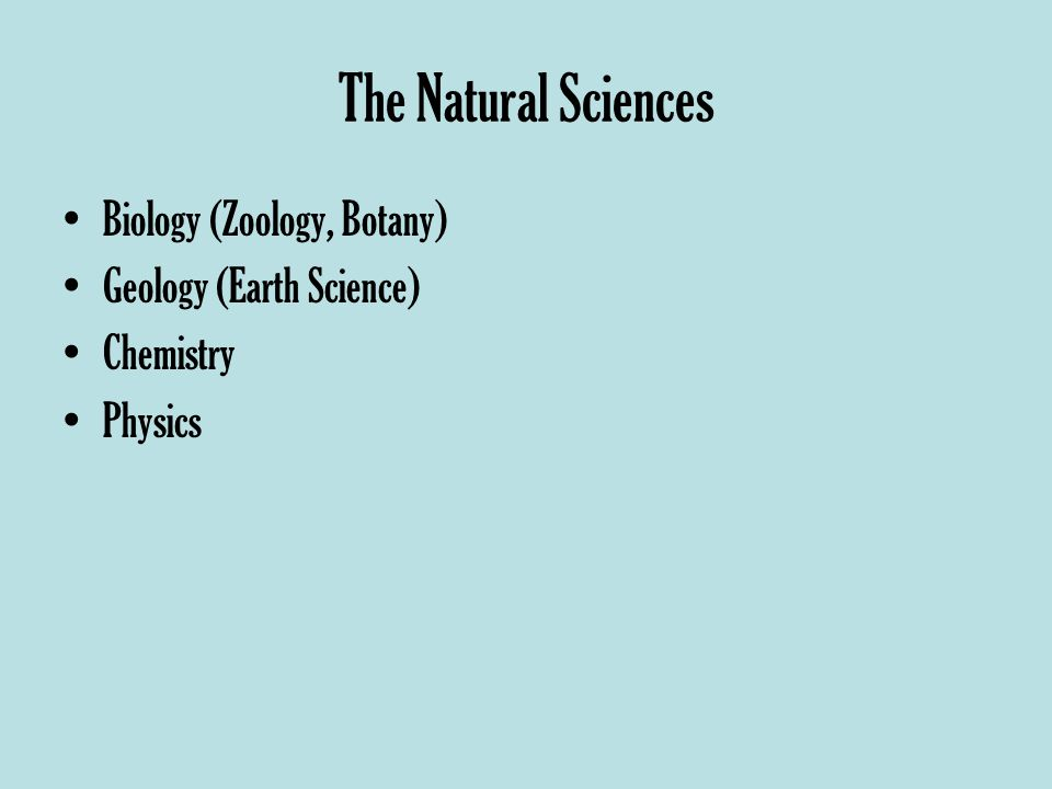 The Natural Sciences Biology (Zoology, Botany) Geology (Earth Science) Chemistry Physics