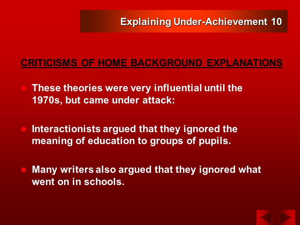 Explaining Under-Achievement 10 These theories were very influential until the 1970s, but came under attack: Interactionists argued that they ignored the meaning of education to groups of pupils.