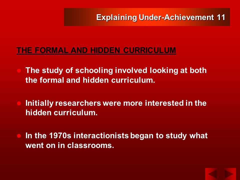 Explaining Under-Achievement 11 The study of schooling involved looking at both the formal and hidden curriculum.