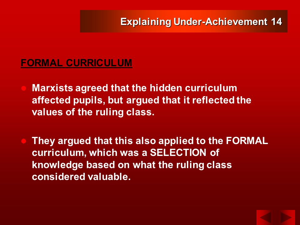 Explaining Under-Achievement 14 Marxists agreed that the hidden curriculum affected pupils, but argued that it reflected the values of the ruling class.