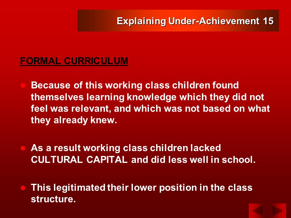 Explaining Under-Achievement 15 Because of this working class children found themselves learning knowledge which they did not feel was relevant, and which was not based on what they already knew.