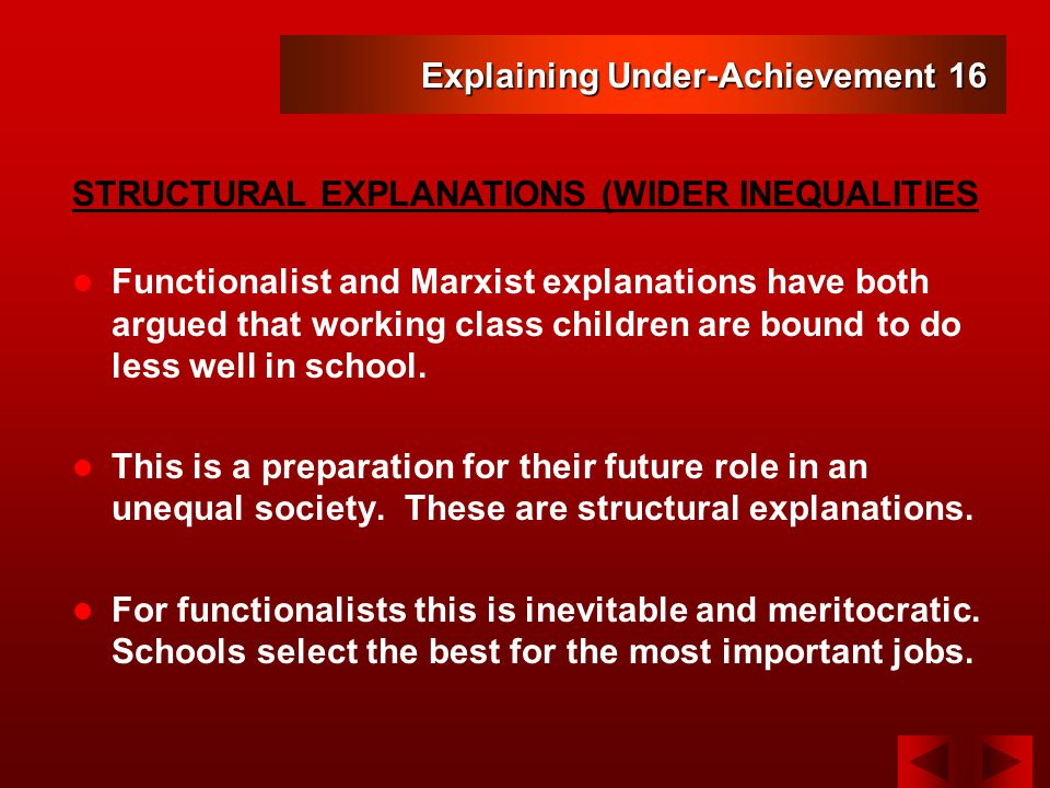 Explaining Under-Achievement 16 Functionalist and Marxist explanations have both argued that working class children are bound to do less well in school.