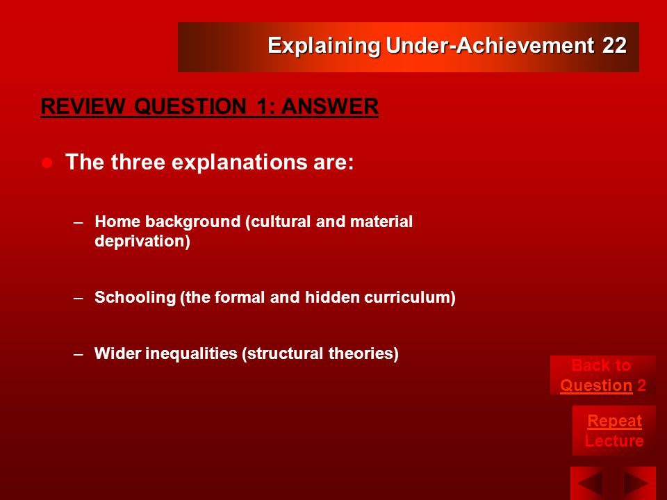 Explaining Under-Achievement 22 The three explanations are: –Home background (cultural and material deprivation) –Schooling (the formal and hidden curriculum) –Wider inequalities (structural theories) REVIEW QUESTION 1: ANSWER Back to Question 2 Repeat Lecture