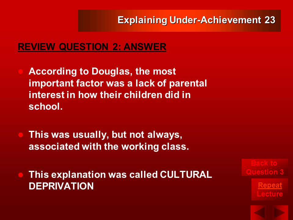Explaining Under-Achievement 23 According to Douglas, the most important factor was a lack of parental interest in how their children did in school.