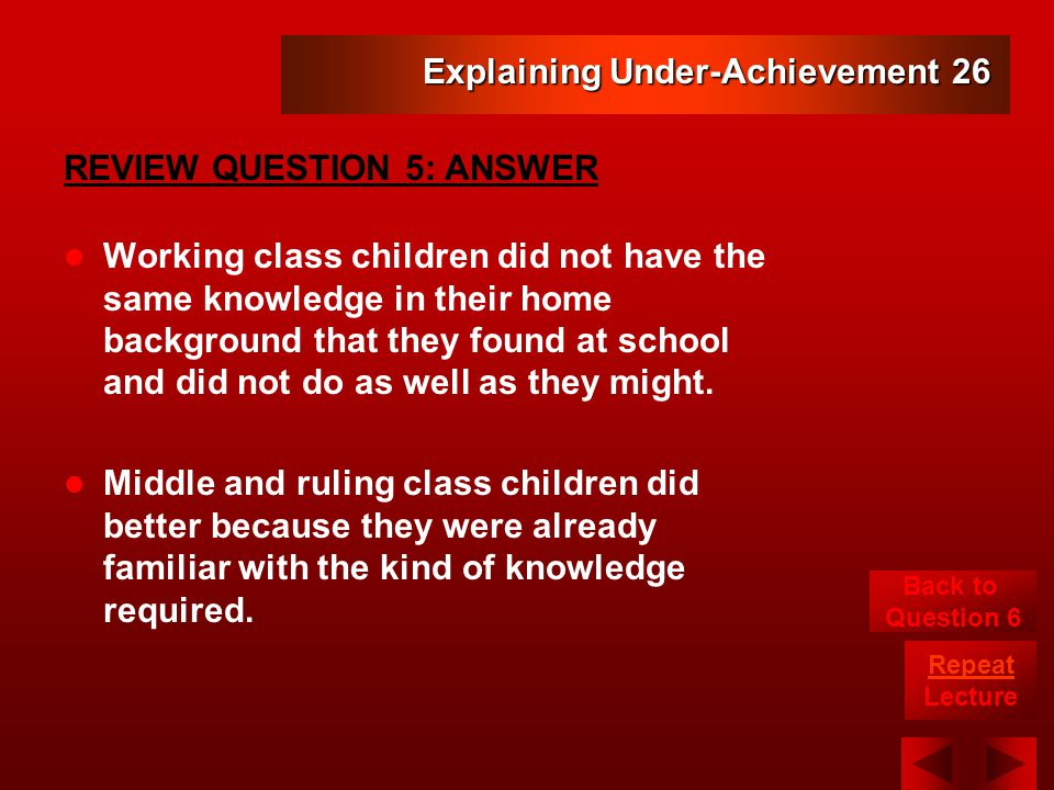 Explaining Under-Achievement 26 Working class children did not have the same knowledge in their home background that they found at school and did not do as well as they might.