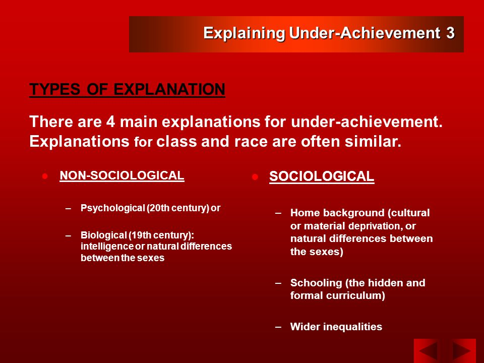 NON-SOCIOLOGICAL –Psychological (20th century) or –Biological (19th century): intelligence or natural differences between the sexes SOCIOLOGICAL –Home background (cultural or material deprivation, or natural differences between the sexes) –Schooling (the hidden and formal curriculum) –Wider inequalities Explaining Under-Achievement 3 TYPES OF EXPLANATION There are 4 main explanations for under-achievement.