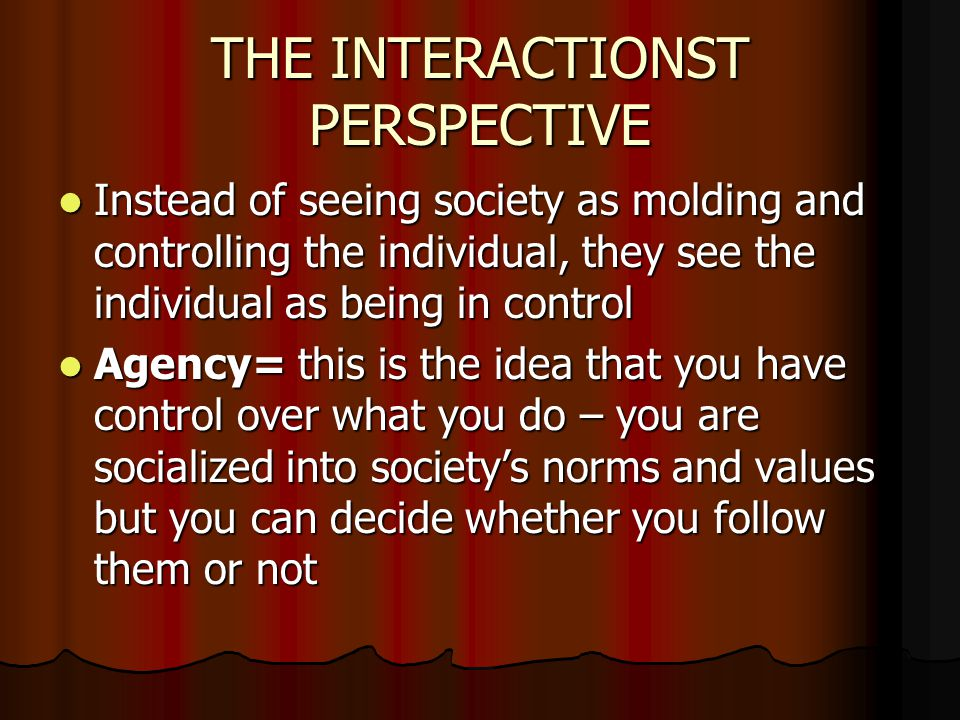 THE INTERACTIONST PERSPECTIVE Instead of seeing society as molding and controlling the individual, they see the individual as being in control Instead of seeing society as molding and controlling the individual, they see the individual as being in control Agency= this is the idea that you have control over what you do – you are socialized into society's norms and values but you can decide whether you follow them or not Agency= this is the idea that you have control over what you do – you are socialized into society's norms and values but you can decide whether you follow them or not