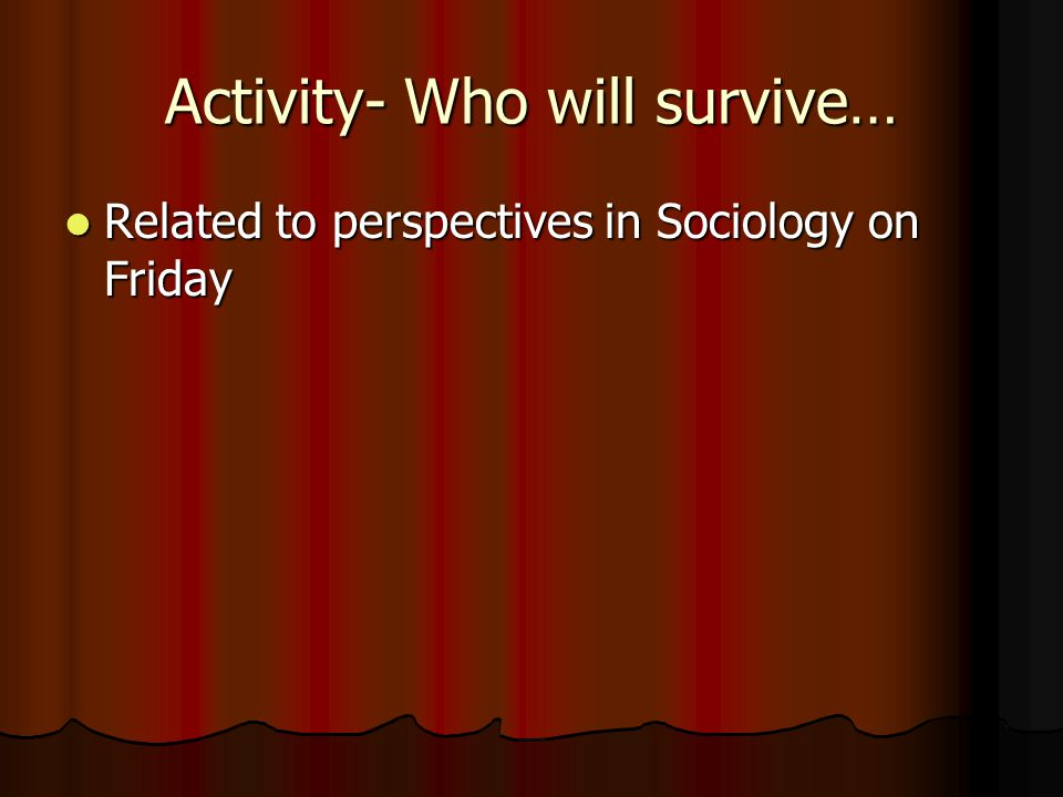 Activity- Who will survive… Related to perspectives in Sociology on Friday Related to perspectives in Sociology on Friday
