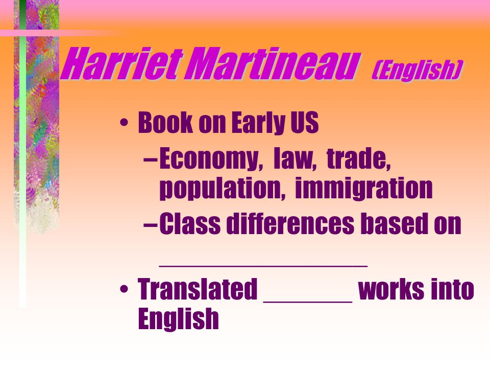 Harriet Martineau (English) Book on Early US –Economy, law, trade, population, immigration –Class differences based on ______________ Translated ______ works into English