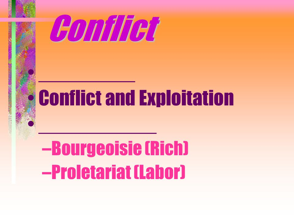Conflict _________ Conflict and Exploitation ___________ –Bourgeoisie (Rich) –Proletariat (Labor)
