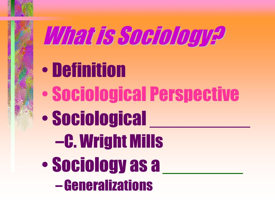 What is Sociology. Definition Sociological Perspective Sociological __________ –C.