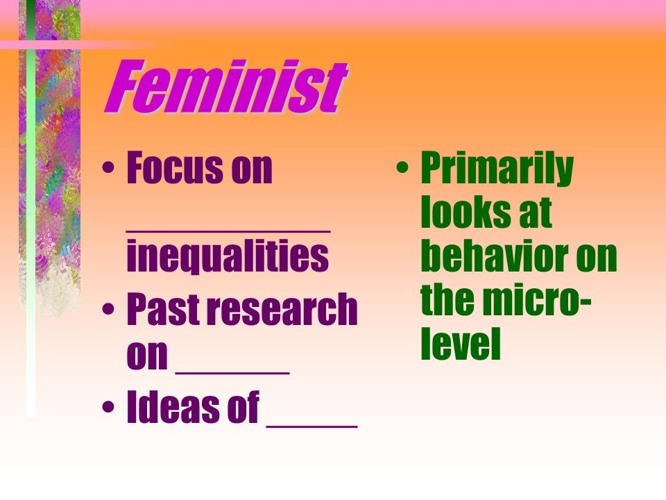 Feminist Focus on _________ inequalities Past research on _____ Ideas of ____ Primarily looks at behavior on the micro- level