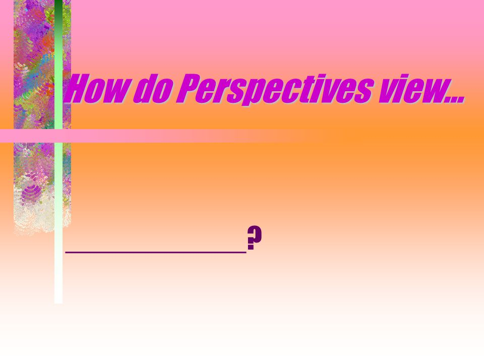 How do Perspectives view… ___________