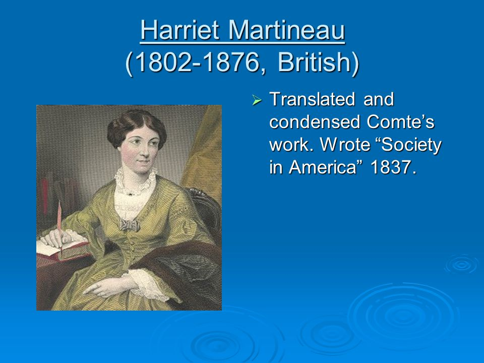 Harriet Martineau ( , British)  Translated and condensed Comte's work.
