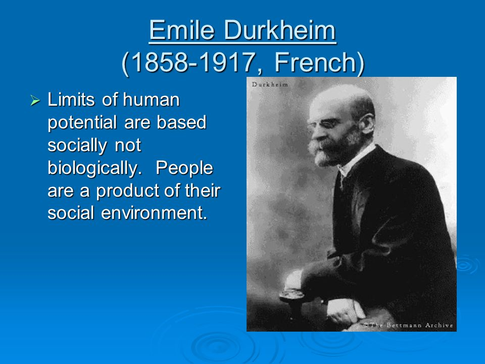 Emile Durkheim ( , French)  Limits of human potential are based socially not biologically.