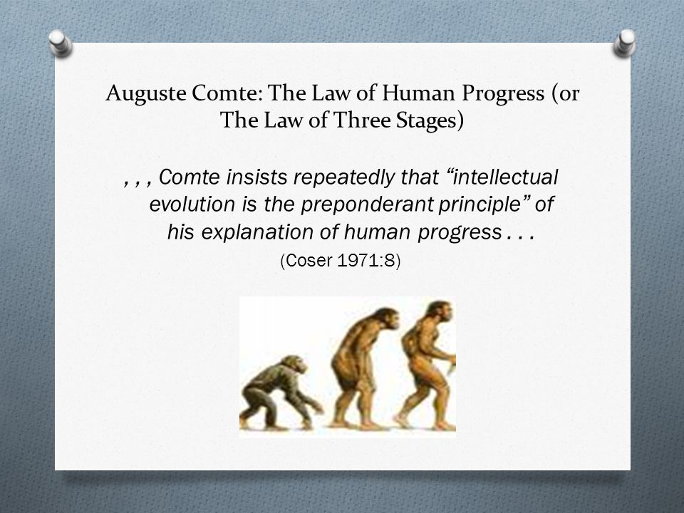 Auguste Comte: The Law of Human Progress (or The Law of Three Stages),,, Comte insists repeatedly that intellectual evolution is the preponderant principle of his explanation of human progress...