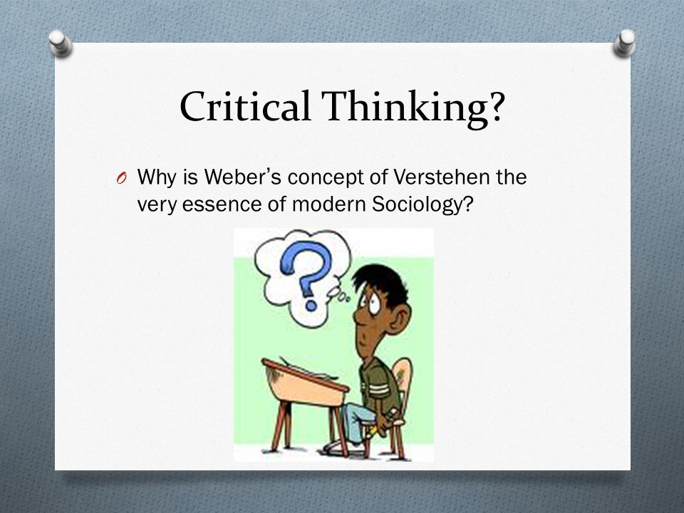 Critical Thinking O Why is Weber's concept of Verstehen the very essence of modern Sociology