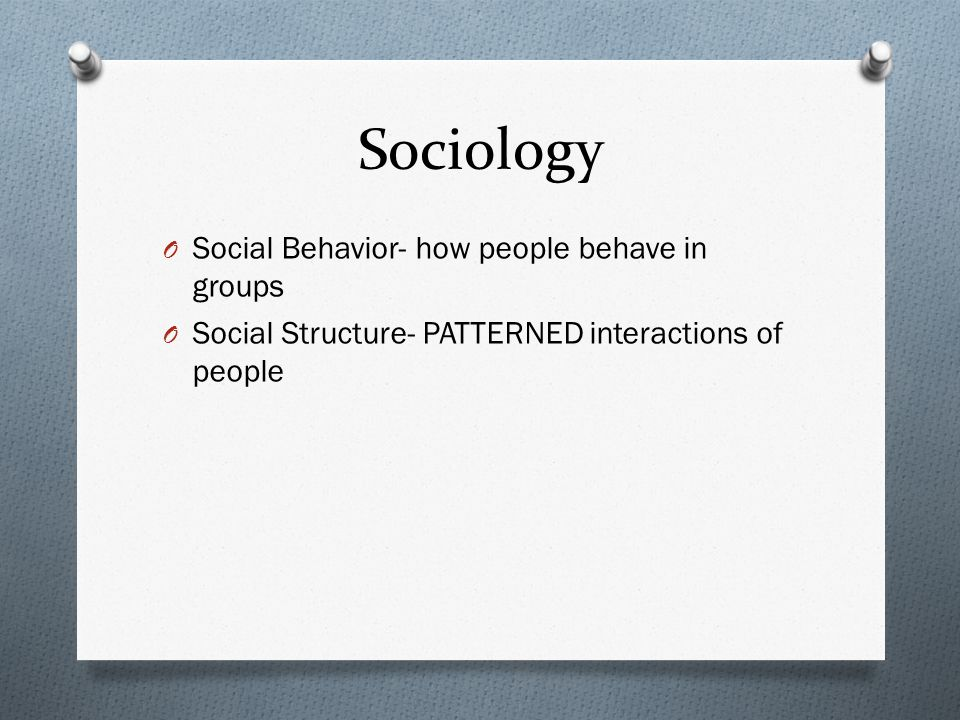 Sociology O Social Behavior- how people behave in groups O Social Structure- PATTERNED interactions of people