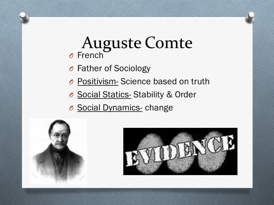 Auguste Comte O French O Father of Sociology O Positivism- Science based on truth O Social Statics- Stability & Order O Social Dynamics- change