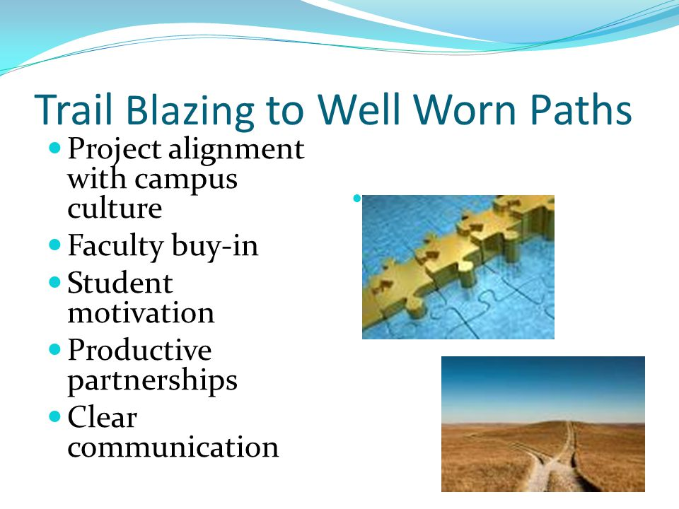Trail Blazing to Well Worn Paths Project alignment with campus culture Faculty buy-in Student motivation Productive partnerships Clear communication