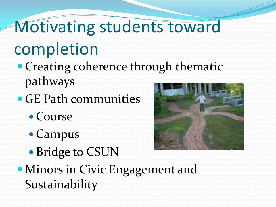 Motivating students toward completion Creating coherence through thematic pathways GE Path communities Course Campus Bridge to CSUN Minors in Civic Engagement and Sustainability