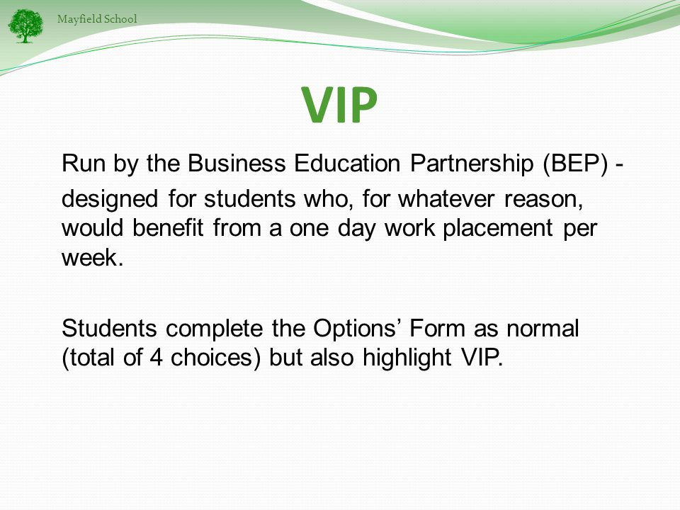 Mayfield School VIP Run by the Business Education Partnership (BEP) - designed for students who, for whatever reason, would benefit from a one day work placement per week.