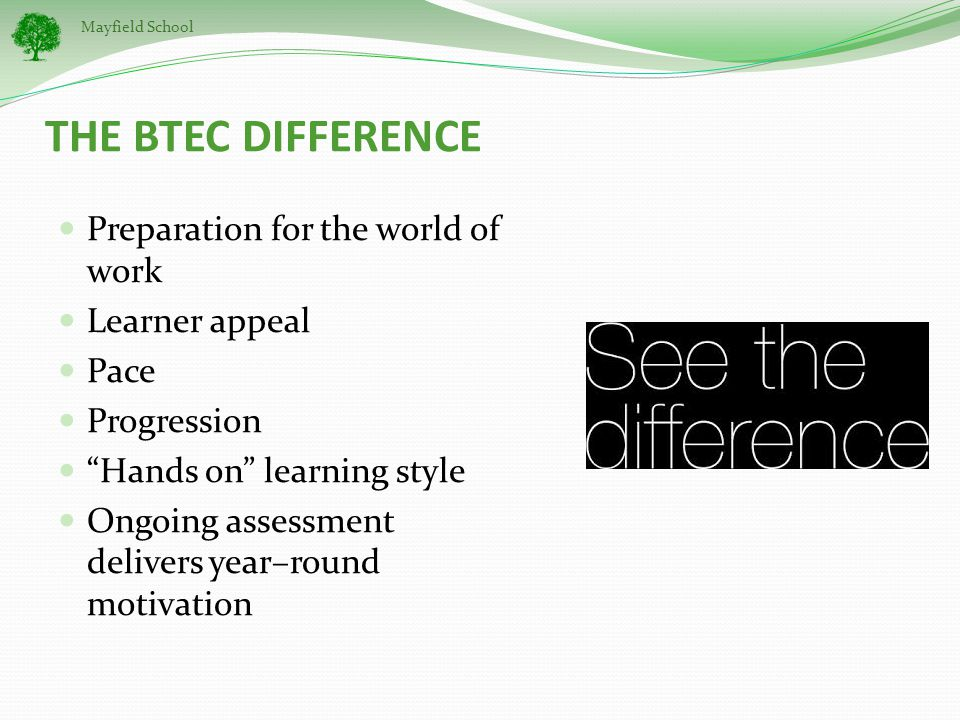 Mayfield School THE BTEC DIFFERENCE Preparation for the world of work Learner appeal Pace Progression Hands on learning style Ongoing assessment delivers year–round motivation