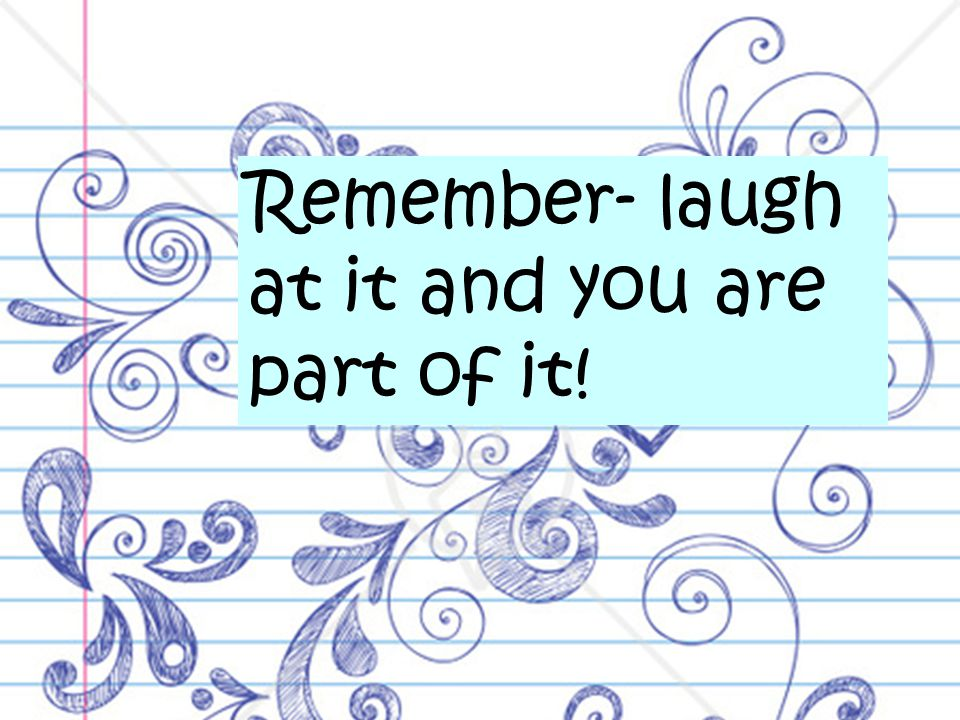 Remember- laugh at it and you are part of it!