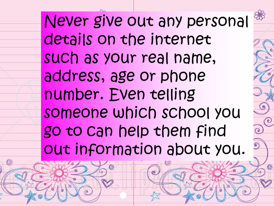 Never give out any personal details on the internet such as your real name, address, age or phone number.