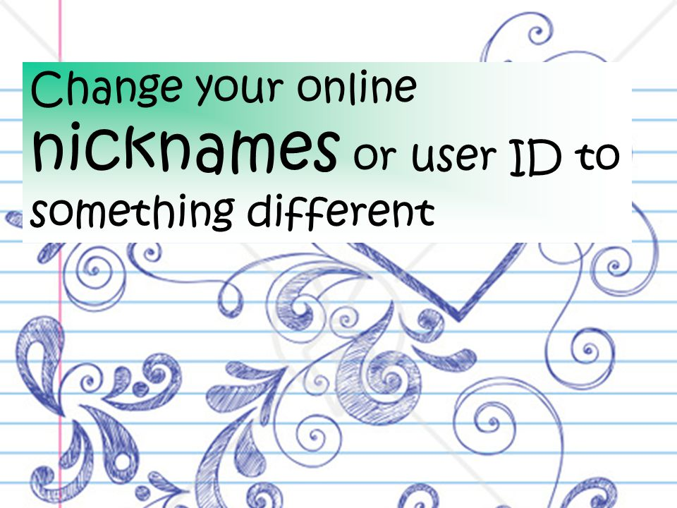 Change your online nicknames or user ID to something different