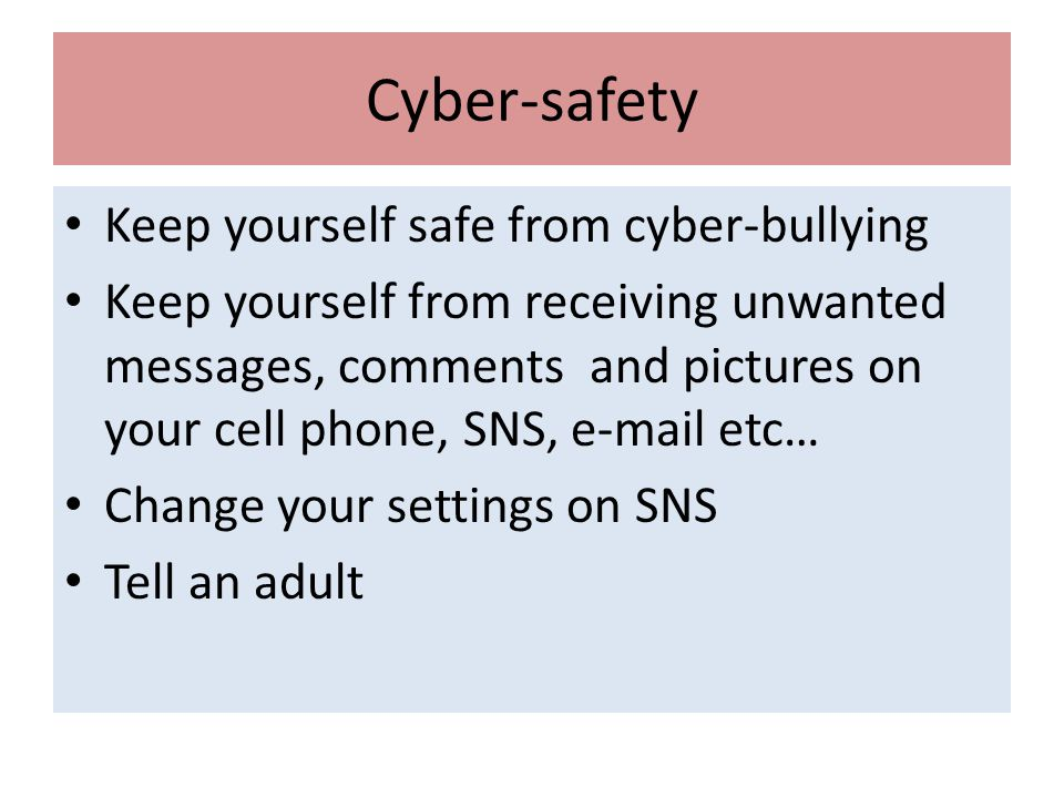 Cyber-safety Keep yourself safe from cyber-bullying Keep yourself from receiving unwanted messages, comments and pictures on your cell phone, SNS,  etc… Change your settings on SNS Tell an adult