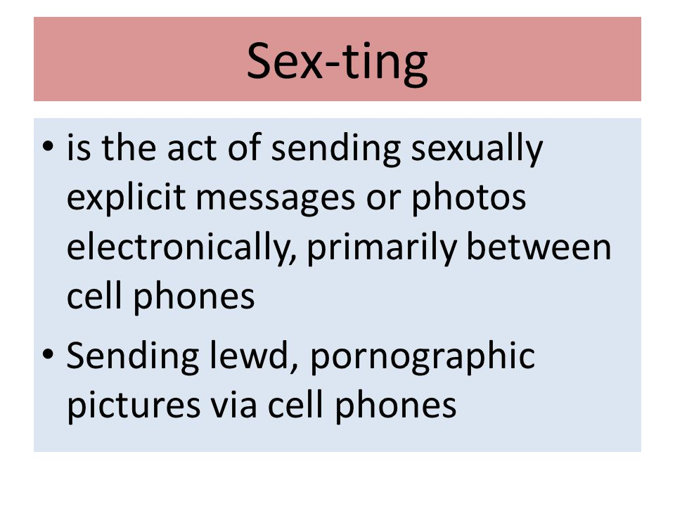 Sex-ting is the act of sending sexually explicit messages or photos electronically, primarily between cell phones Sending lewd, pornographic pictures via cell phones