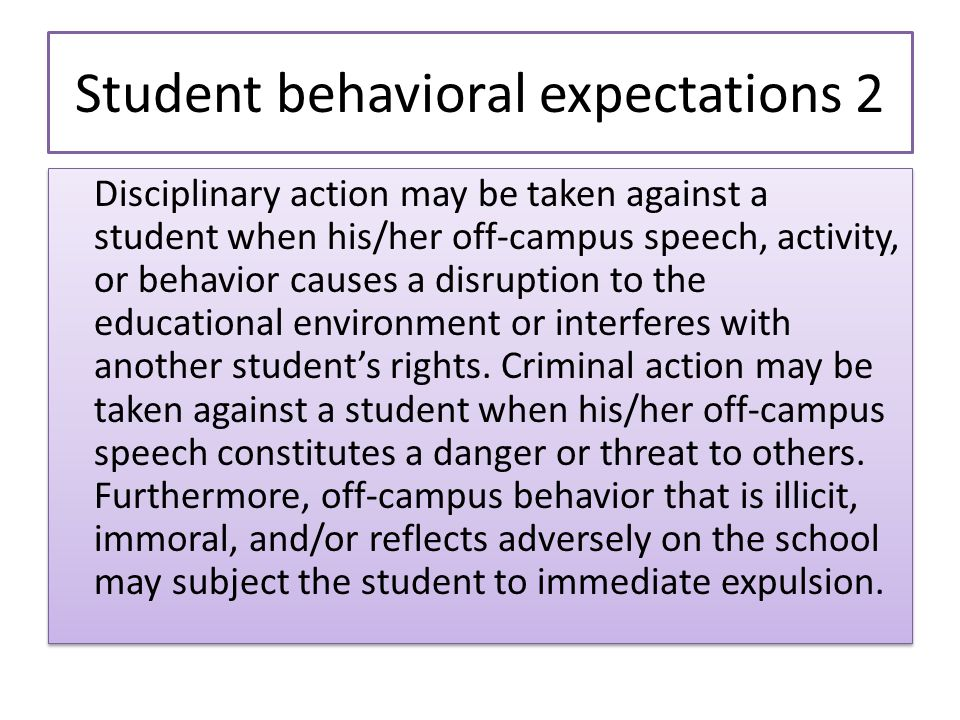 Student behavioral expectations 2 Disciplinary action may be taken against a student when his/her off-campus speech, activity, or behavior causes a disruption to the educational environment or interferes with another student's rights.