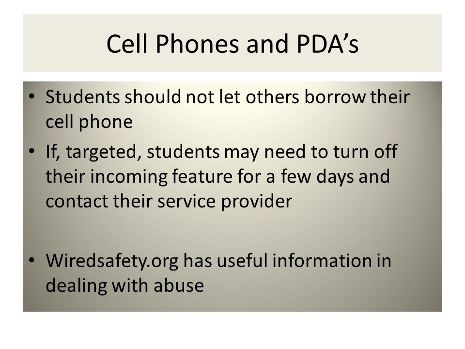 Cell Phones and PDA's Students should not let others borrow their cell phone If, targeted, students may need to turn off their incoming feature for a few days and contact their service provider Wiredsafety.org has useful information in dealing with abuse