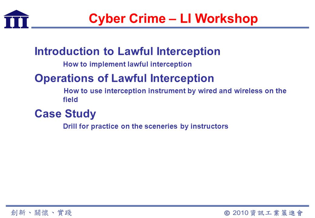 Cyber Crime – LI Workshop Introduction to Lawful Interception How to implement lawful interception Operations of Lawful Interception How to use interception instrument by wired and wireless on the field Case Study Drill for practice on the sceneries by instructors