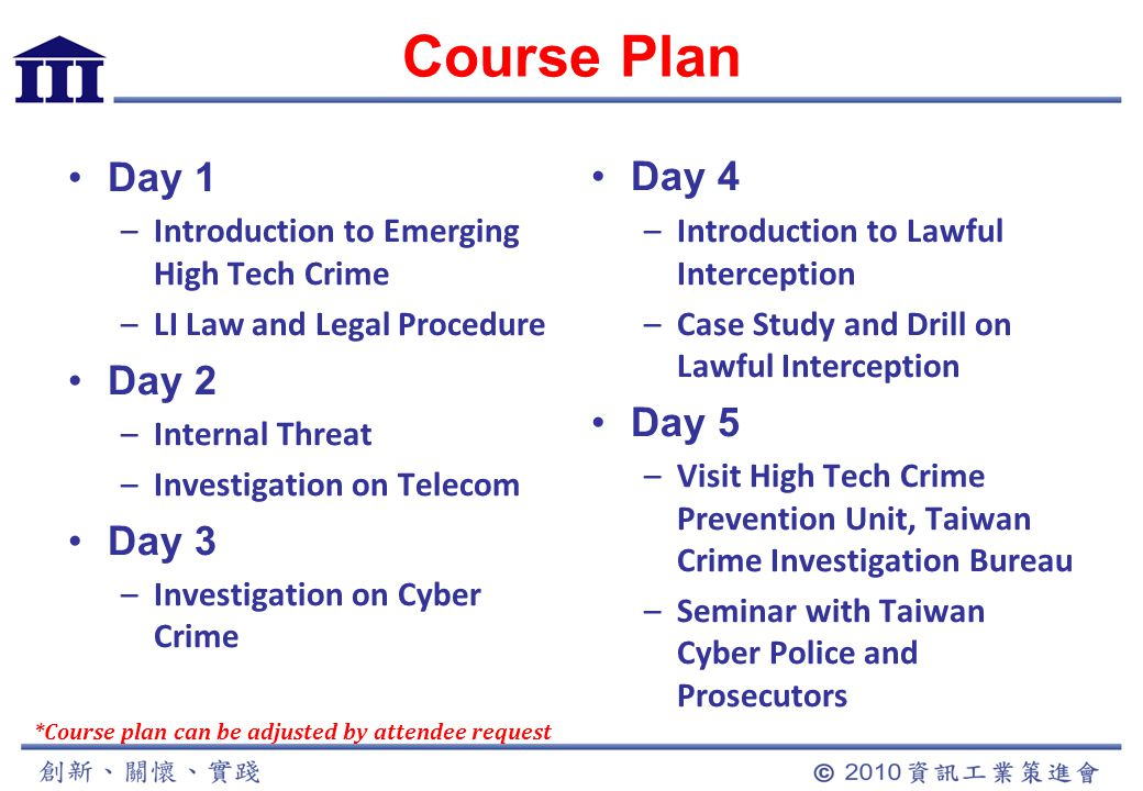 Course Plan Day 1 –Introduction to Emerging High Tech Crime –LI Law and Legal Procedure Day 2 –Internal Threat –Investigation on Telecom Day 3 –Investigation on Cyber Crime Day 4 –Introduction to Lawful Interception –Case Study and Drill on Lawful Interception Day 5 –Visit High Tech Crime Prevention Unit, Taiwan Crime Investigation Bureau –Seminar with Taiwan Cyber Police and Prosecutors *Course plan can be adjusted by attendee request