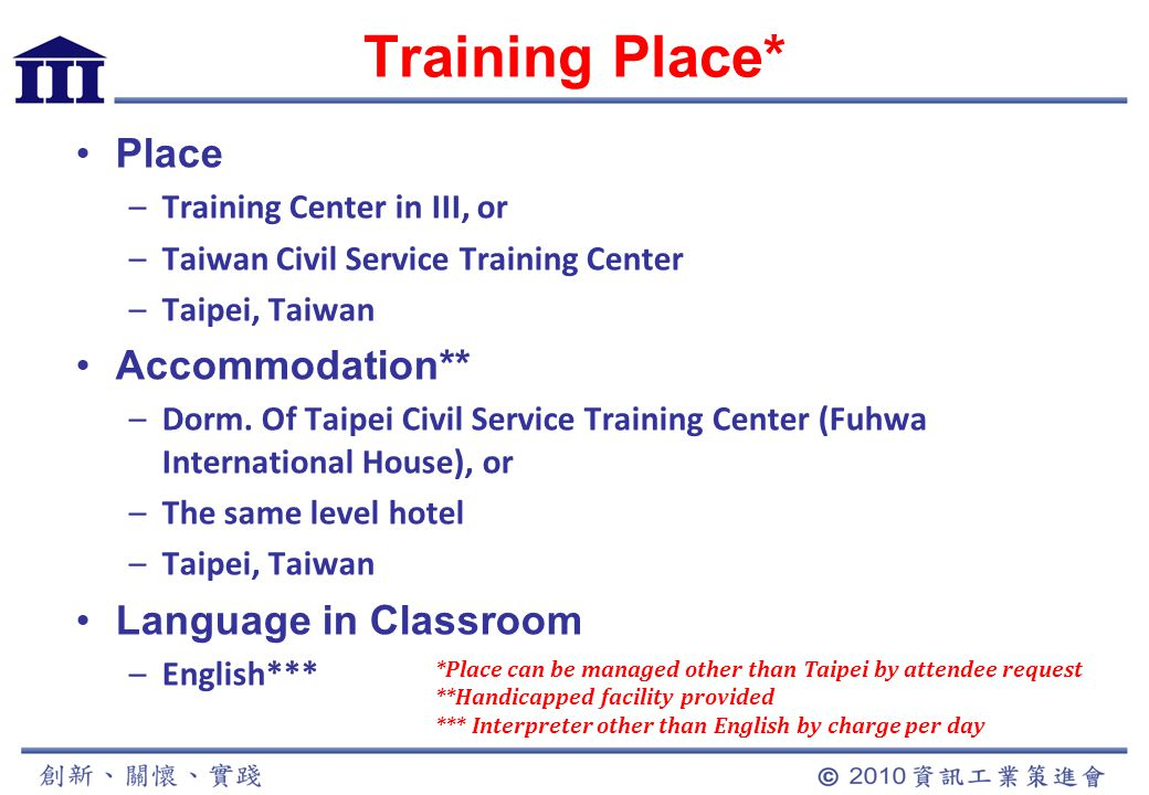 Training Place* Place –Training Center in III, or –Taiwan Civil Service Training Center –Taipei, Taiwan Accommodation** –Dorm.