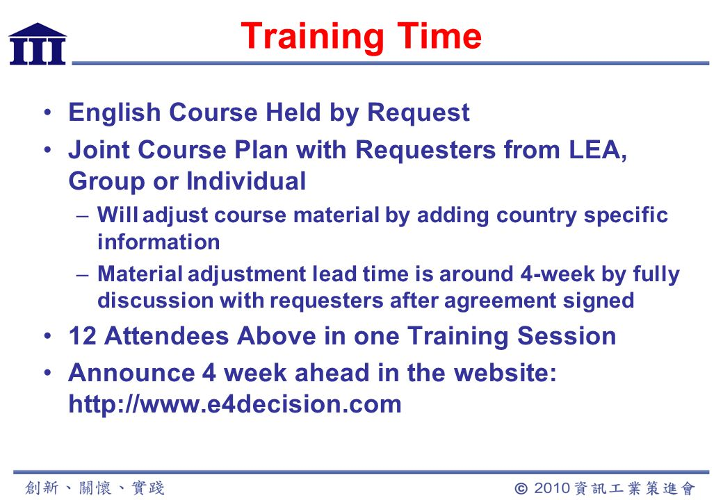 Training Time English Course Held by Request Joint Course Plan with Requesters from LEA, Group or Individual –Will adjust course material by adding country specific information –Material adjustment lead time is around 4-week by fully discussion with requesters after agreement signed 12 Attendees Above in one Training Session Announce 4 week ahead in the website: