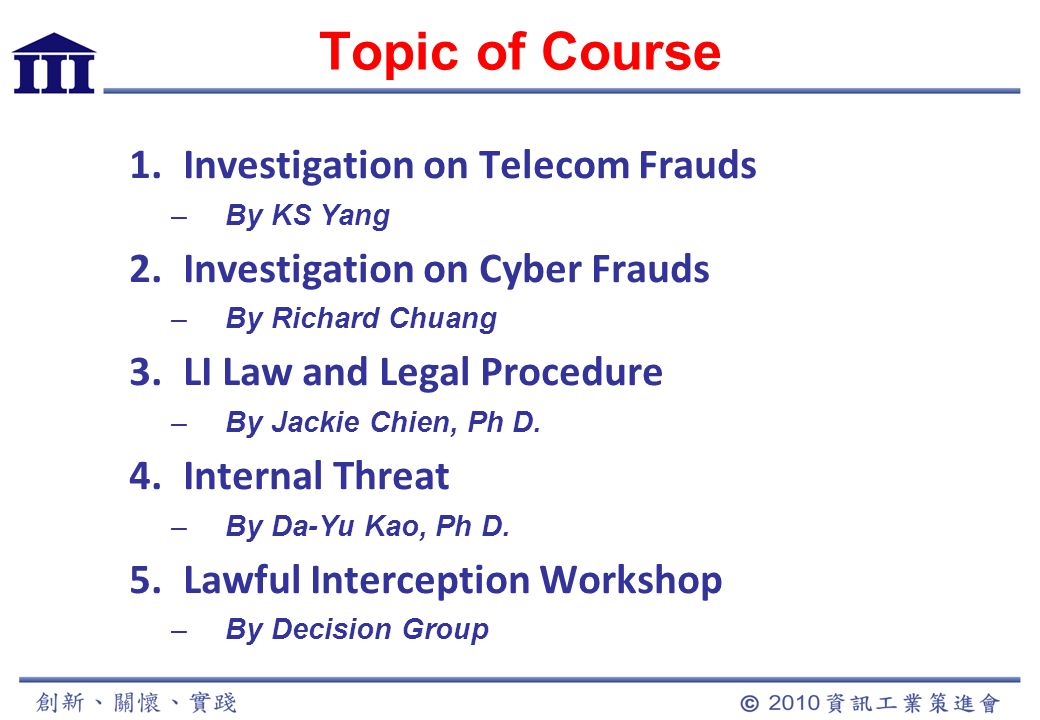 Topic of Course 1.Investigation on Telecom Frauds –By KS Yang 2.Investigation on Cyber Frauds –By Richard Chuang 3.LI Law and Legal Procedure –By Jackie Chien, Ph D.