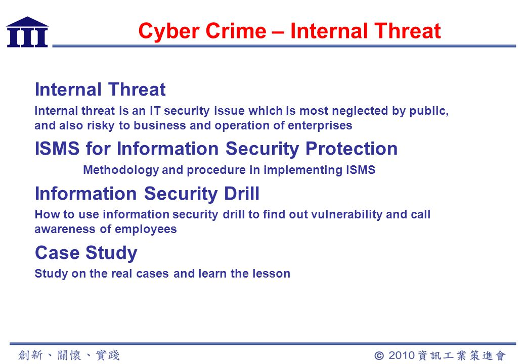 Cyber Crime – Internal Threat Internal Threat Internal threat is an IT security issue which is most neglected by public, and also risky to business and operation of enterprises ISMS for Information Security Protection Methodology and procedure in implementing ISMS Information Security Drill How to use information security drill to find out vulnerability and call awareness of employees Case Study Study on the real cases and learn the lesson