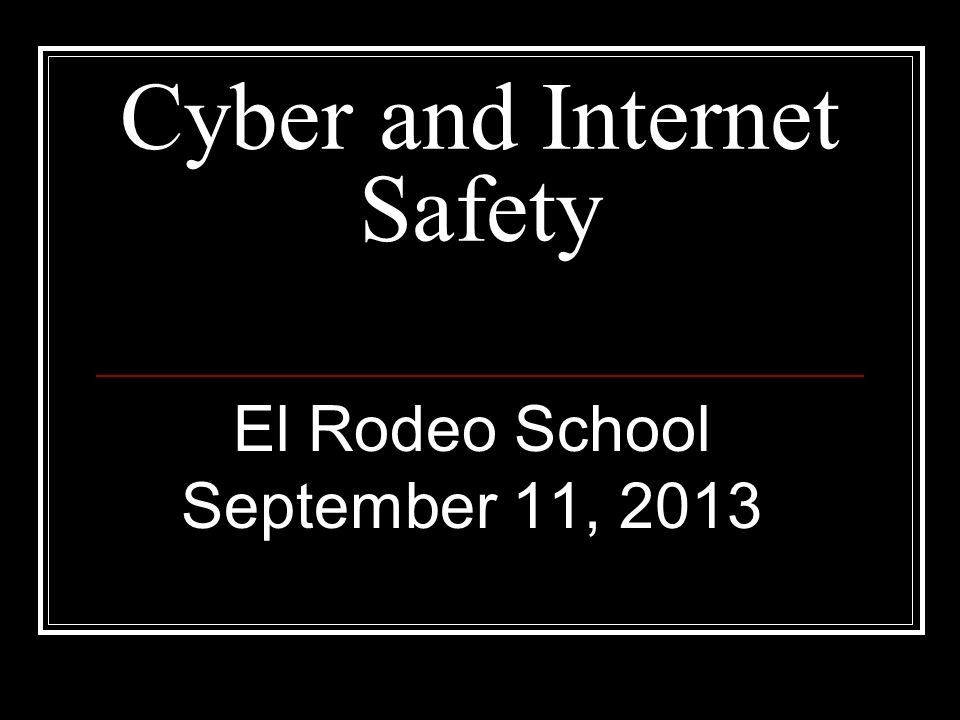 Cyber and Internet Safety El Rodeo School September 11, 2013