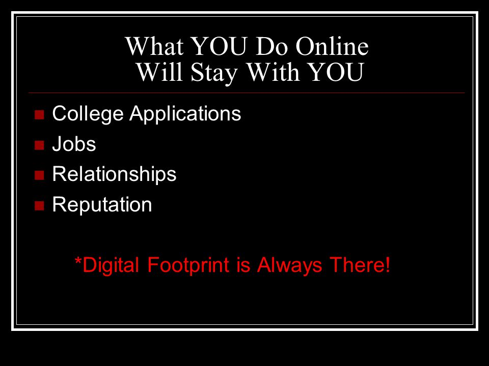 What YOU Do Online Will Stay With YOU College Applications Jobs Relationships Reputation *Digital Footprint is Always There!