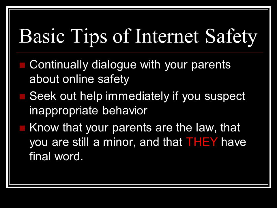 Basic Tips of Internet Safety Continually dialogue with your parents about online safety Seek out help immediately if you suspect inappropriate behavior Know that your parents are the law, that you are still a minor, and that THEY have final word.