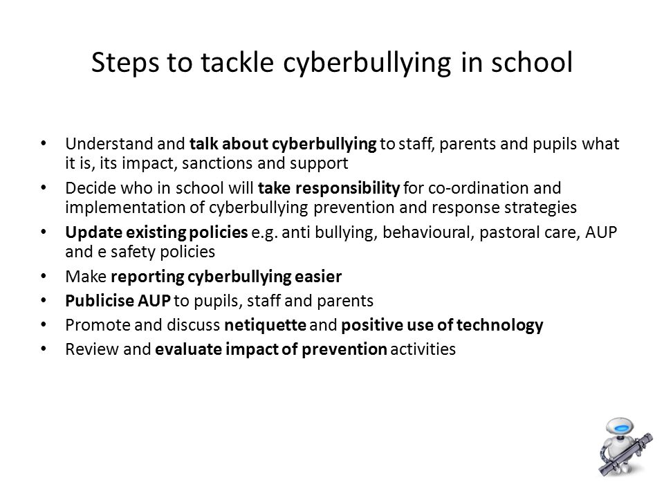 11 Steps to tackle cyberbullying in school Understand and talk about cyberbullying to staff, parents and pupils what it is, its impact, sanctions and support Decide who in school will take responsibility for co-ordination and implementation of cyberbullying prevention and response strategies Update existing policies e.g.