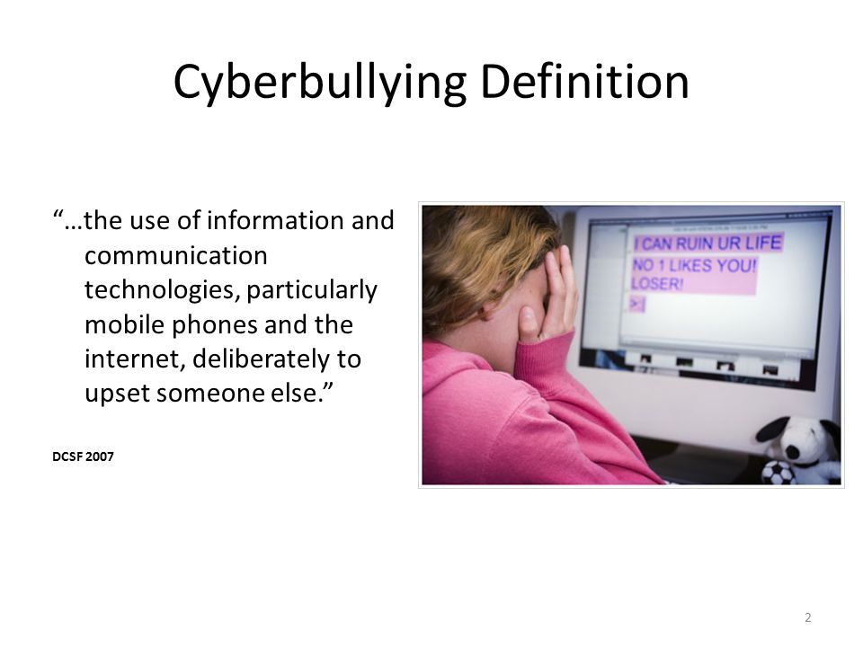 2 Cyberbullying Definition …the use of information and communication technologies, particularly mobile phones and the internet, deliberately to upset someone else. DCSF 2007