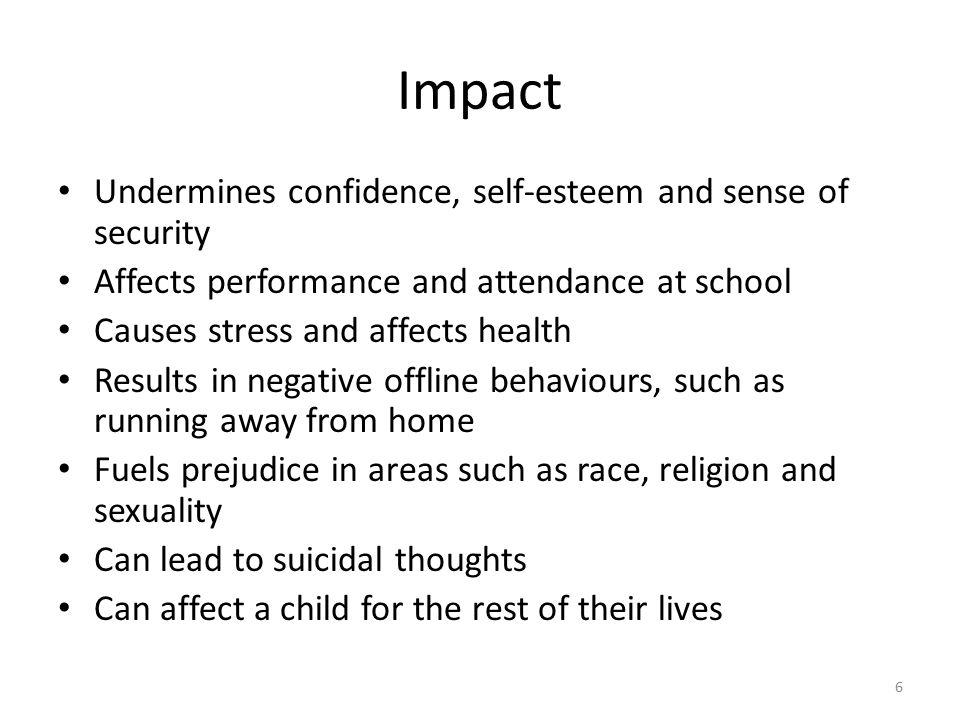 6 Impact Undermines confidence, self-esteem and sense of security Affects performance and attendance at school Causes stress and affects health Results in negative offline behaviours, such as running away from home Fuels prejudice in areas such as race, religion and sexuality Can lead to suicidal thoughts Can affect a child for the rest of their lives