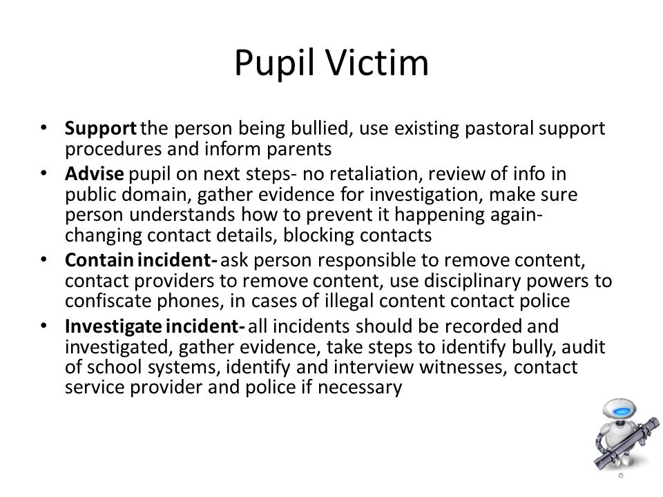 8 Pupil Victim Support the person being bullied, use existing pastoral support procedures and inform parents Advise pupil on next steps- no retaliation, review of info in public domain, gather evidence for investigation, make sure person understands how to prevent it happening again- changing contact details, blocking contacts Contain incident- ask person responsible to remove content, contact providers to remove content, use disciplinary powers to confiscate phones, in cases of illegal content contact police Investigate incident- all incidents should be recorded and investigated, gather evidence, take steps to identify bully, audit of school systems, identify and interview witnesses, contact service provider and police if necessary