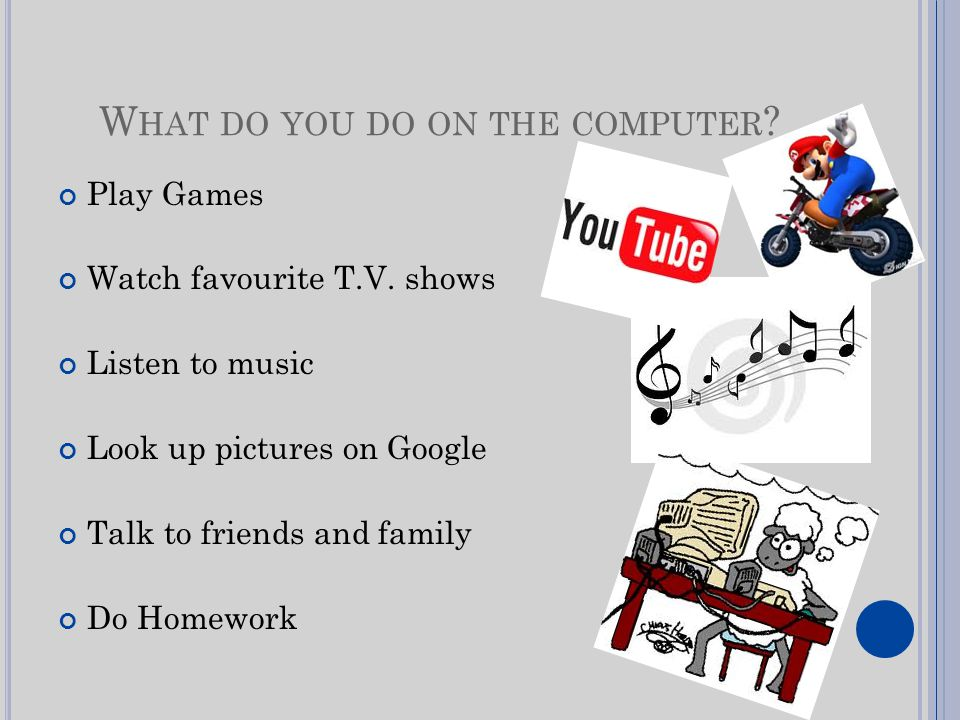 W HAT DO YOU DO ON THE COMPUTER . Play Games Watch favourite T.V.